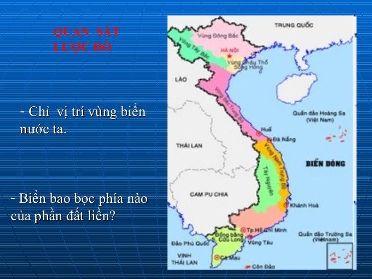 QUAN  SÁT  LƯỢC ĐỒ   <ul><li>Chỉ  vị trí vùng biển nước ta. </li></ul><ul><li>Biển bao bọc phía nào của phần đất liền? </l...