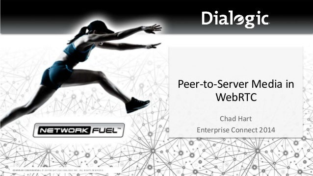 COMPANY CONFIDENTIAL © COPYRIGHT 2013 DIALOGIC INC. ALL RIGHTS RESERVED. Peer-to-Server Media in WebRTC Chad Hart Enterpri...
