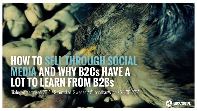 HOW TO SELL THROUGH SOCIAL  MEDIA AND WHY B2Cs HAVE A  LOT TO LEARN FROM B2Bs  Dialogkonferansen 2014 / Strömstad, Sweden ...