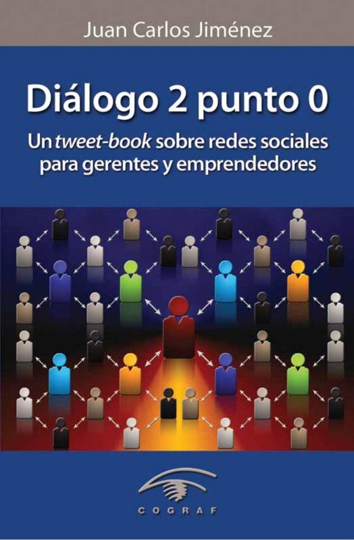 Juan Carlos JiménezDiálogo 2 punto 0Un tweet-book sobre redes sociales para gerentes y emprendedores     Una edición de Co...