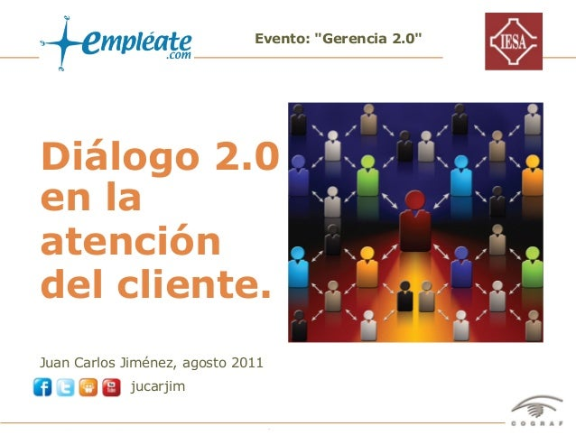 "Evento: ""Gerencia 2.0""Diálogo 2.0en laatencióndel cliente.Juan Carlos Jiménez, agosto 2011                       jucarjimE..."
