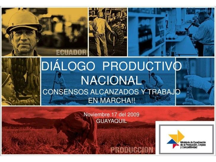 DIÁLOGO  PRODUCTIVO NACIONAL<br />CONSENSOS ALCANZADOS Y TRABAJO EN MARCHA!!<br />Noviembre 17 del 2009<br />GUAYAQUIL<br />