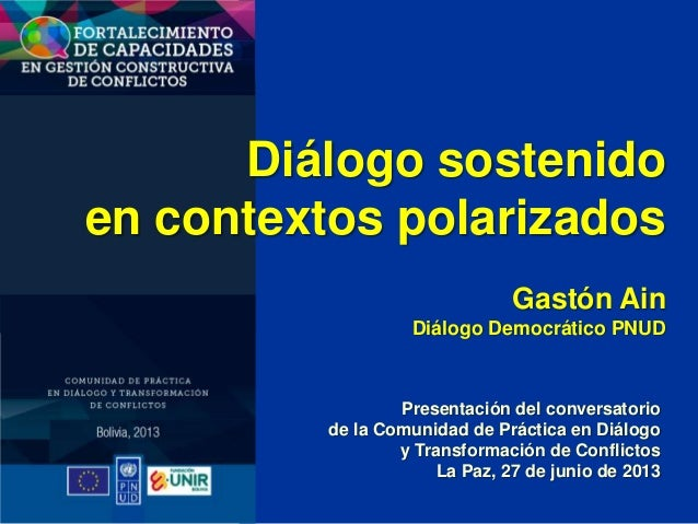 Diálogo sostenido en contextos polarizados Gastón Ain Diálogo Democrático PNUD Presentación del conversatorio de la Comuni...