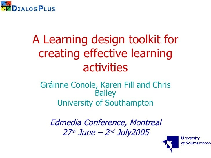 A Learning design toolkit for creating effective learning activities Gráinne Conole, Karen Fill and Chris Bailey Universit...