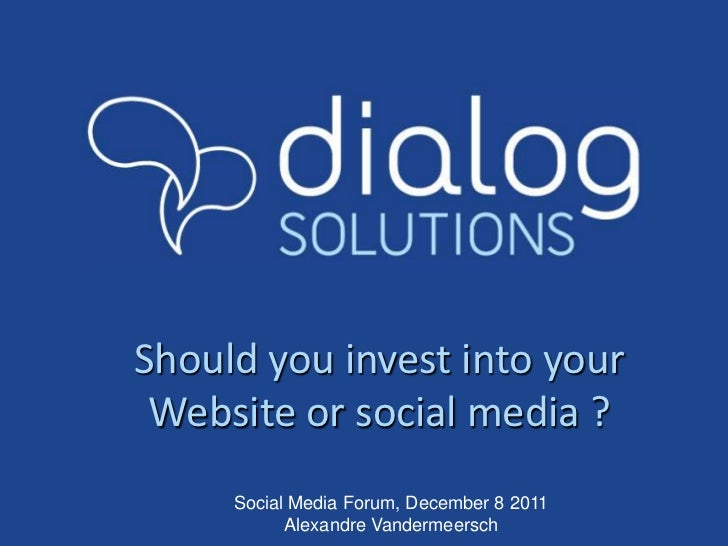 Should you invest into your Website or social media ?     Social Media Forum, December 8 2011           Alexandre Vanderme...