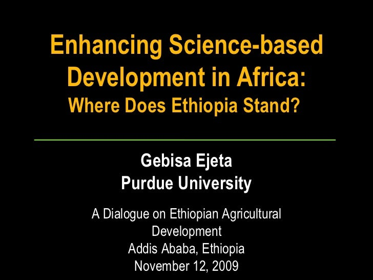 Enhancing Science-based Development in Africa:  Where Does Ethiopia Stand?  Gebisa Ejeta Purdue University A Dialogue on E...