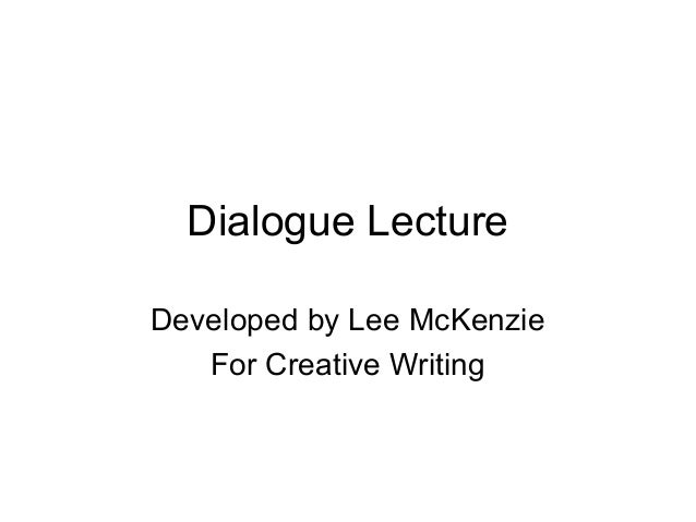 Dialogue Lecture Developed by Lee McKenzie For Creative Writing