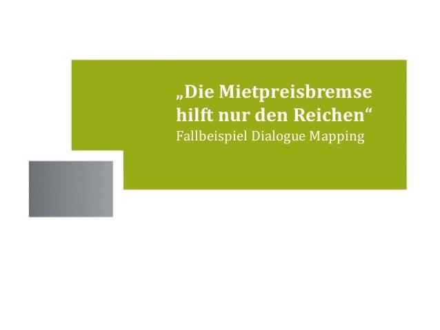 """Standorte  """"Die Mietpreisbremse  hilft nur den Reichen""""  Fallbeispiel Dialogue Mapping"""