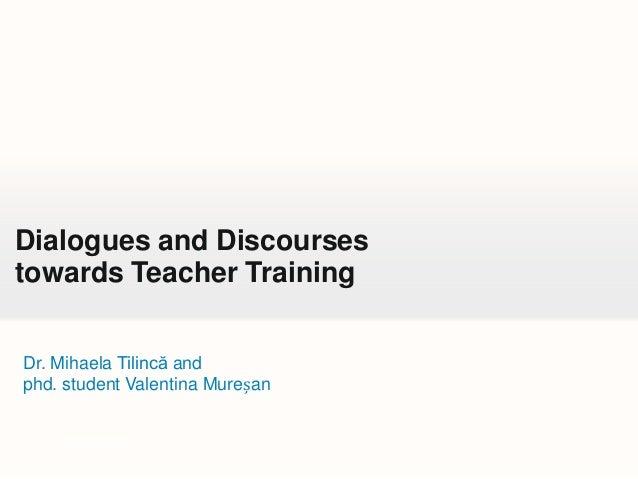 Dialogues and Discourses towards Teacher Training Dr. Mihaela Tilincă and phd. student Valentina Mureșan  Your own footer
