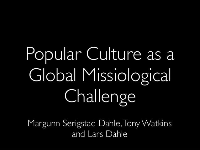 Popular Culture as a Global Missiological Challenge Margunn Serigstad Dahle,Tony Watkins and Lars Dahle