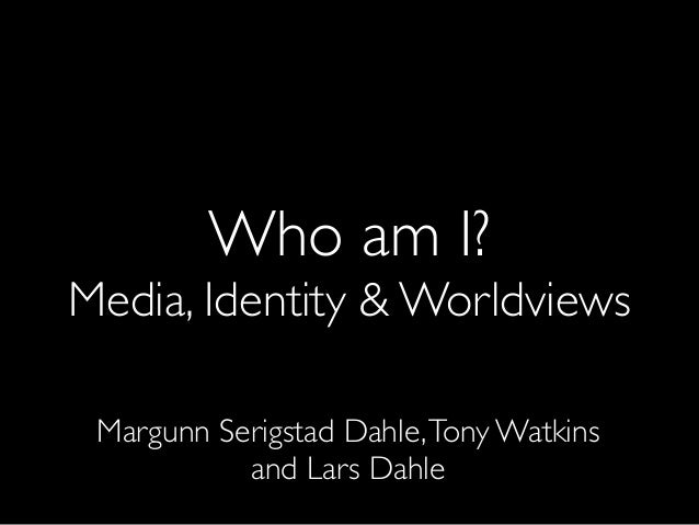 Who am I? Media, Identity & Worldviews Margunn Serigstad Dahle,Tony Watkins and Lars Dahle
