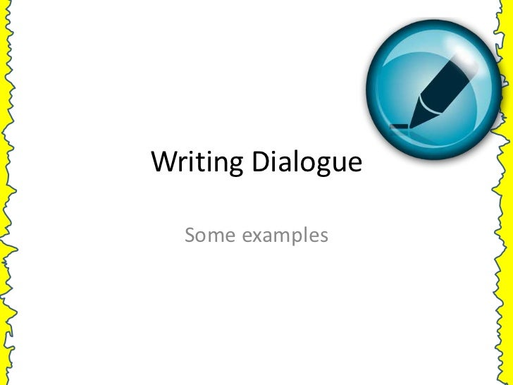 Writing Dialogue  Some examples
