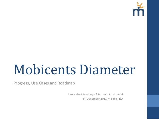 Mobicents	   Diameter	    Progress,	   Use	   Cases	   and	   Roadmap	    	    Alexandre	   Mendonça	   &	   Bartosz	   Ba...