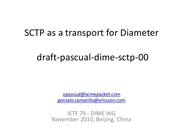 SCTP as a transport for Diameter draft-pascual-dime-sctp-00 vpascual@acmepacket.com gonzalo.camarillo@ericsson.com IETF 79...
