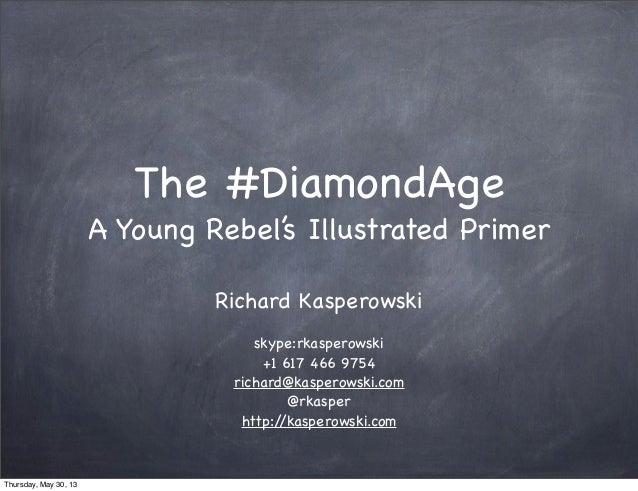 The #DiamondAgeA Young Rebel's Illustrated PrimerRichard Kasperowskiskype:rkasperowski+1 617 466 9754richard@kasperowski.c...