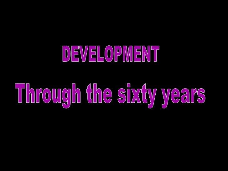Through the sixty years  DEVELOPMENT