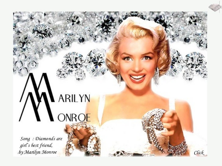 Song  : Diamonds are girl's best friend,  by Marilyn Monroe  Click