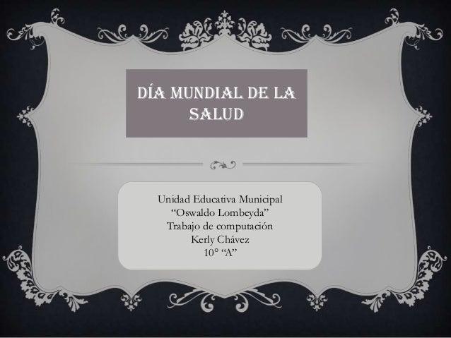 """Día mundial de la salud Unidad Educativa Municipal """"Oswaldo Lombeyda"""" Trabajo de computación Kerly Chávez 10° """"A"""""""