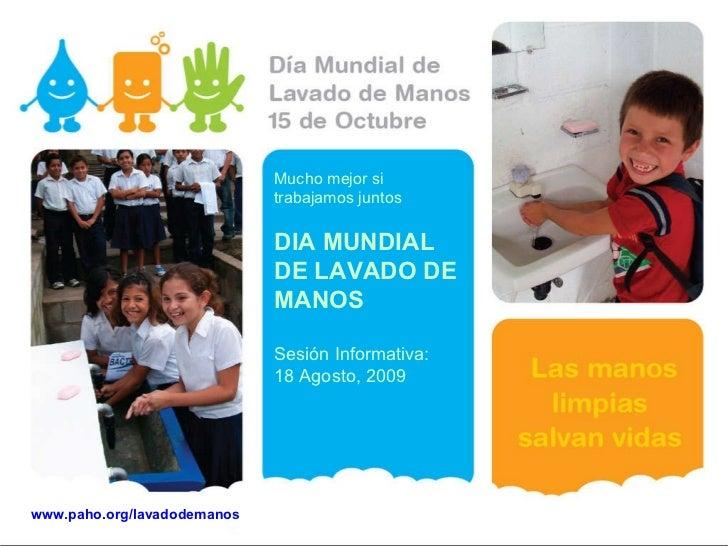Mucho mejor si trabajamos juntos DIA MUNDIAL DE LAVADO DE MANOS Sesión Informativa: 18 Agosto, 2009 www.paho.org/lavadodem...