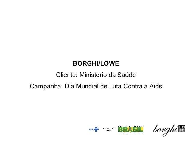 BORGHI/LOWE Cliente: Ministério da Saúde Campanha: Dia Mundial de Luta Contra a Aids