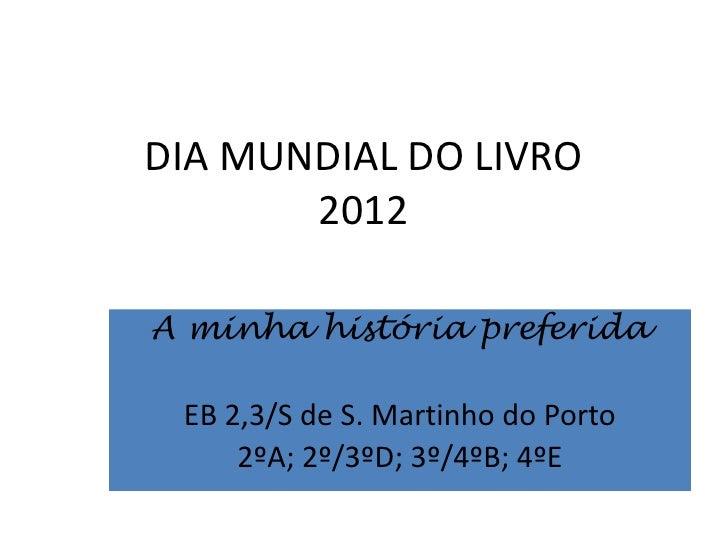 DIA MUNDIAL DO LIVRO       2012A minha história preferida EB 2,3/S de S. Martinho do Porto     2ºA; 2º/3ºD; 3º/4ºB; 4ºE