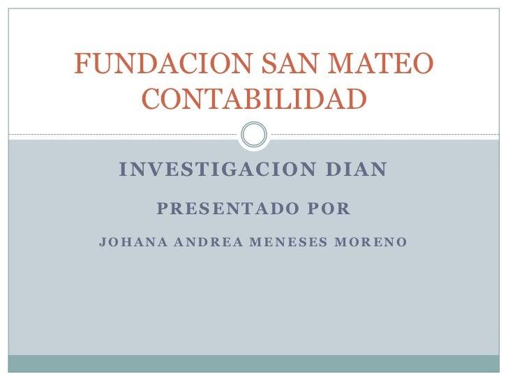 INVESTIGACION dian<br />Presentado por<br />Johana Andrea Meneses moreno <br />FUNDACION SAN MATEOCONTABILIDAD<br />