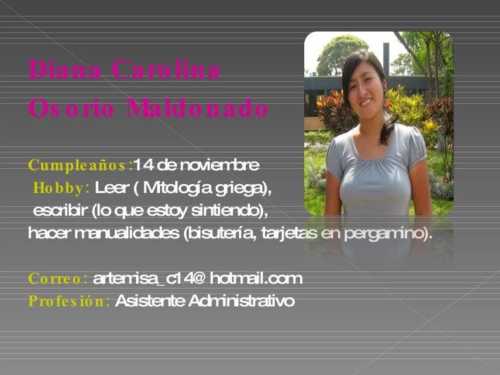 <ul><li>Diana Carolina  </li></ul><ul><li>Osorio Maldonado </li></ul><ul><li>Cumpleaños: 14   de noviembre </li></ul><ul><...