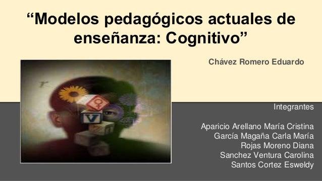 """Modelos pedagógicos actuales de enseñanza: Cognitivo"" Chávez Romero Eduardo Integrantes Aparicio Arellano María Cristina ..."