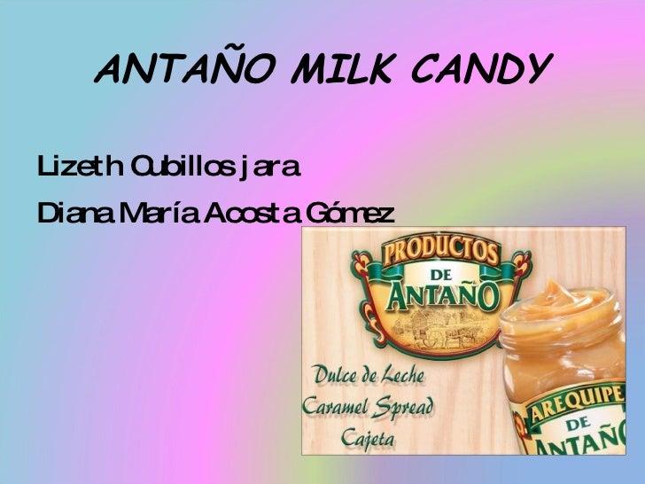 ANTAÑO MILK CANDY Lizeth Cubillos jara  Diana María Acosta Gómez