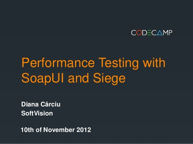 Performance Testing withSoapUI and SiegeDiana CârciuSoftVision10th of November 2012