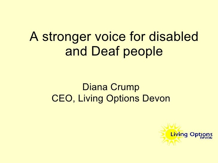A stronger voice for disabled and Deaf people Diana Crump CEO, Living Options Devon