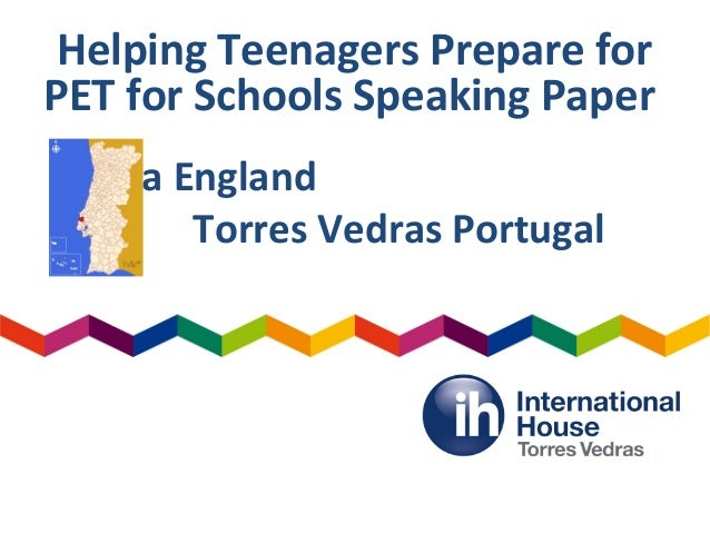 Helping Teenagers Prepare for PET for Schools Speaking Paper Diana England Torres Vedras Portugal