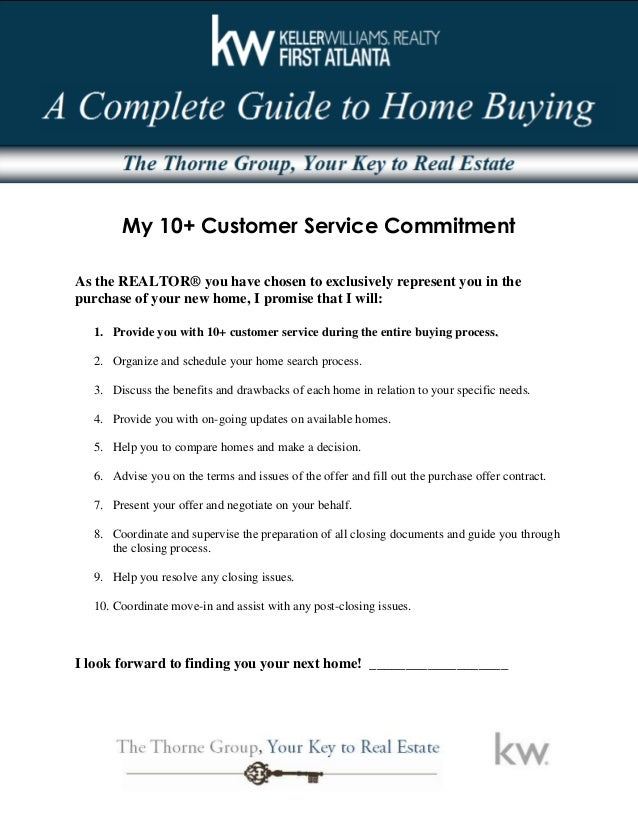 My 10+ Customer Service Commitment As the REALTOR® you have chosen to exclusively represent you in the purchase of your ne...