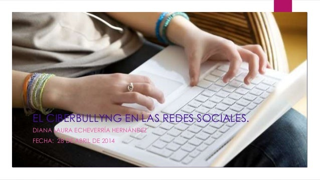 EL CIBERBULLYNG EN LAS REDES SOCIALES. DIANA LAURA ECHEVERRÍA HERNÁNDEZ FECHA: 28 DE ABRIL DE 2014