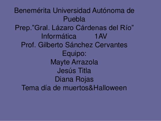 """Benemérita Universidad Autónoma de Puebla Prep.""""Gral. Lázaro Cárdenas del Río"""" Informática 1AV Prof. Gilberto Sánchez Cerv..."""