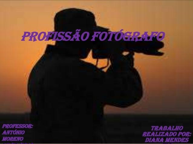 Profissão Fotógrafo  Professor: António Moreno  Trabalho realizado por: Diana Mendes
