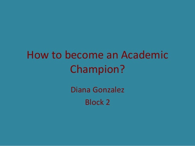 How to become an Academic Champion? Diana Gonzalez Block 2
