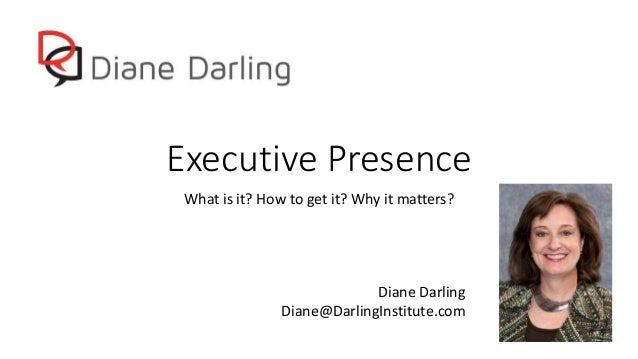 Executive Presence What is it? How to get it? Why it matters? Diane Darling Diane@DarlingInstitute.com