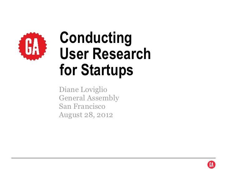 ConductingUser Researchfor StartupsDiane LoviglioGeneral AssemblySan FranciscoAugust 28, 2012