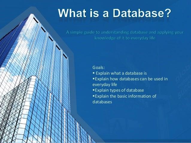 Goals: Explain what a database isExplain how databases can be used ineveryday lifeExplain types of databaseExplain the...