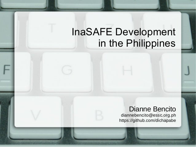 InaSAFE Development in the Philippines  Dianne Bencito diannebencito@essc.org.ph https://github.com/dichapabe