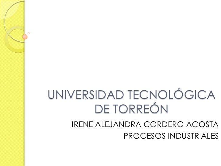 UNIVERSIDAD TECNOLÓGICA       DE TORREÓN   IRENE ALEJANDRA CORDERO ACOSTA               PROCESOS INDUSTRIALES