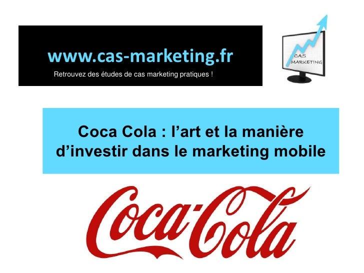 www.cas-marketing.fr<br />Retrouvez des études de cas marketing pratiques !<br />Coca Cola : l'art et la manièred'investir...