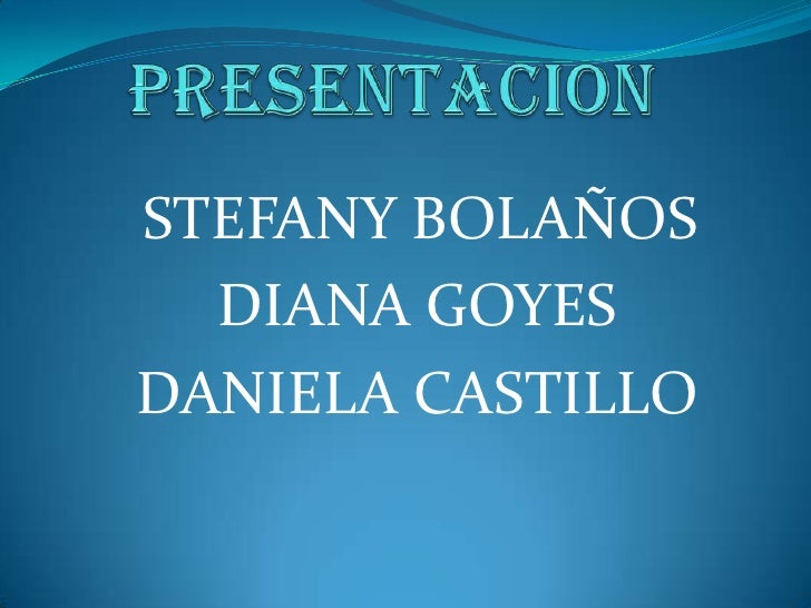 PRESENTACION<br />STEFANY BOLAÑOS<br /> DIANA GOYES<br /> DANIELA CASTILLO<br />