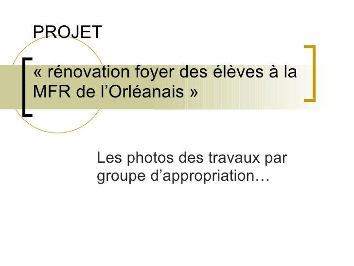 PROJET « rénovation foyer des élèves à la MFR de l'Orléanais » Les photos des travaux par groupe d'appropriation…