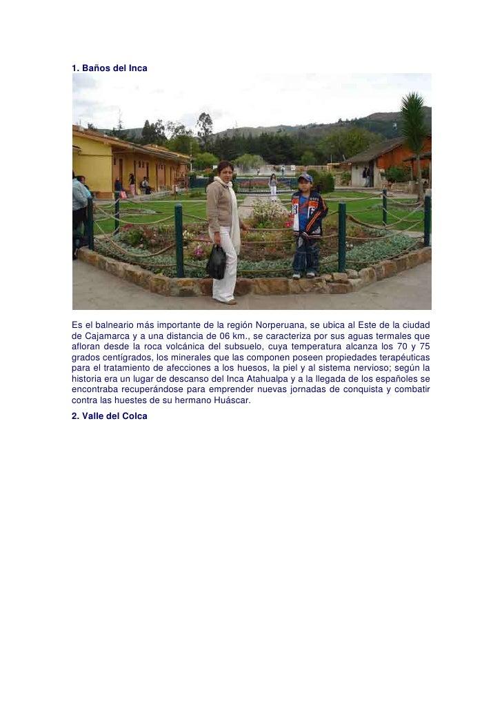 1. Baños del IncaEs el balneario más importante de la región Norperuana, se ubica al Este de la ciudad de Cajamarca y a un...