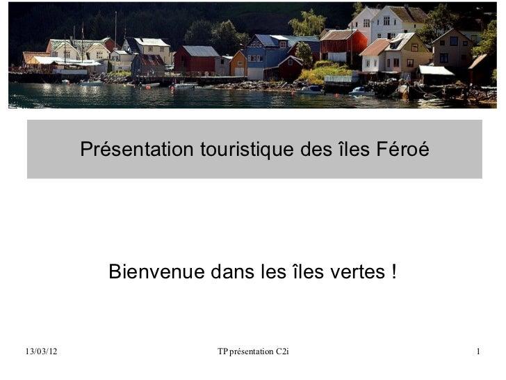 Présentation touristique des îles Féroé              Bienvenue dans les îles vertes !13/03/12                  TP présenta...