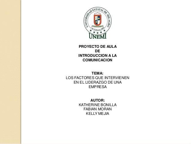 PROYECTO DE AULA DE INTRODUCCION A LA COMUNICACION  TEMA: LOS FACTORES QUE INTERVIENEN EN EL LIDERAZGO DE UNA EMPRESA  AUT...