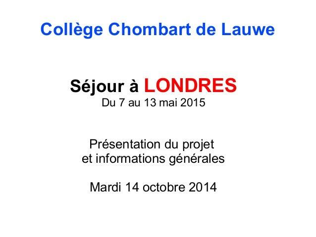 Collège Chombart de Lauwe  Séjour à LONDRES  Du 7 au 13 mai 2015  Présentation du projet  et informations générales  Mardi...