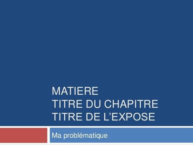 MATIERE TITRE DU CHAPITRE TITRE DE L'EXPOSE Ma problématique